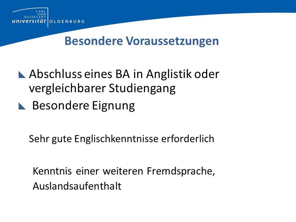 Besondere Voraussetzungen Abschluss eines BA in Anglistik oder vergleichbarer Studiengang Besondere Eignung Sehr gute Englischkenntnisse erforderlich Kenntnis einer weiteren Fremdsprache, Auslandsaufenthalt