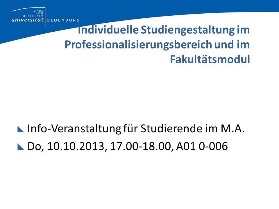 Individuelle Studiengestaltung im Professionalisierungsbereich und im Fakultätsmodul Info-Veranstaltung für Studierende im M.A. Do, 10.10.2013, 17.00-