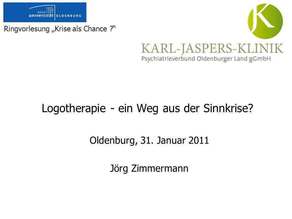 Logotherapie - ein Weg aus der Sinnkrise? Oldenburg, 31. Januar 2011 Jörg Zimmermann Ringvorlesung Krise als Chance ?