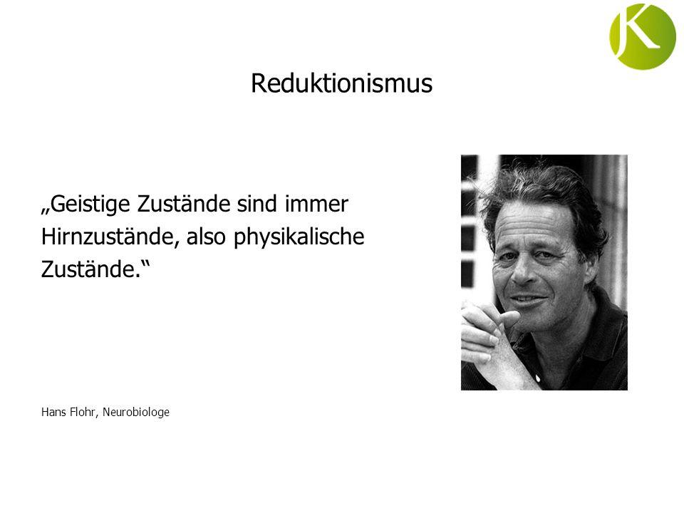 Reduktionismus Geistige Zustände sind immer Hirnzustände, also physikalische Zustände. Hans Flohr, Neurobiologe