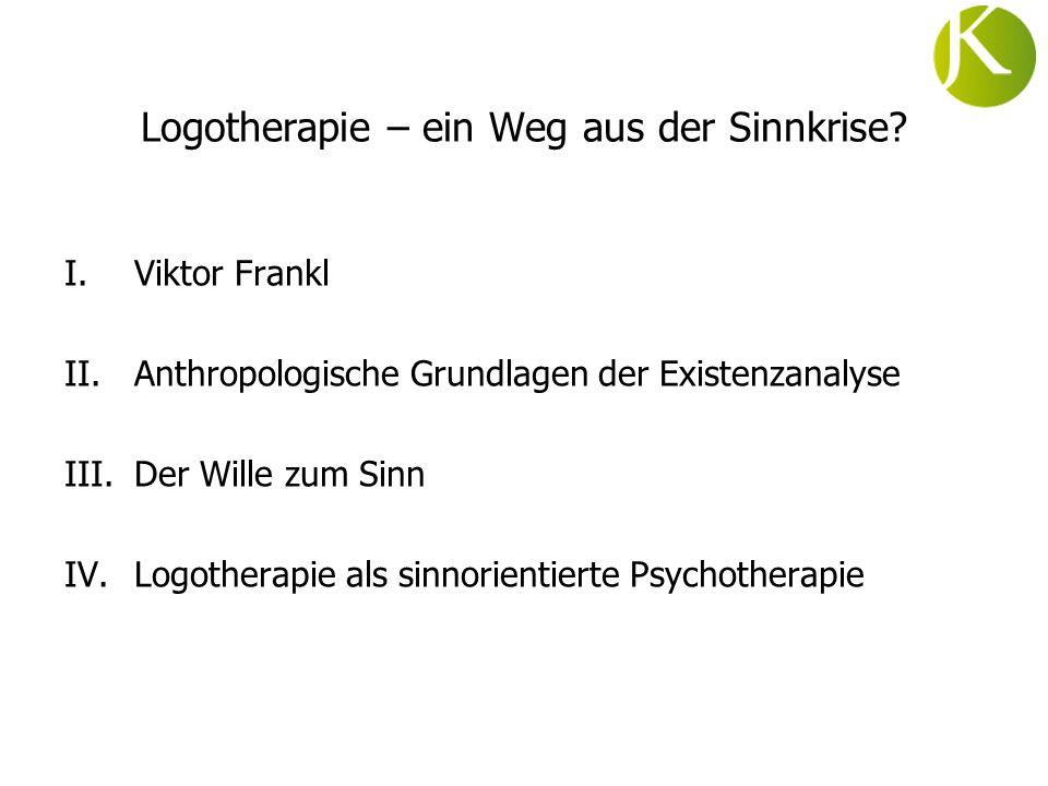 Logotherapie – ein Weg aus der Sinnkrise? I.Viktor Frankl II.Anthropologische Grundlagen der Existenzanalyse III.Der Wille zum Sinn IV.Logotherapie al