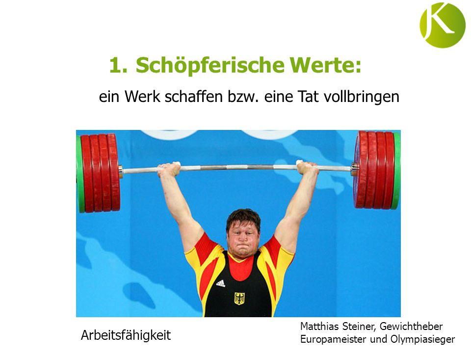 1.Schöpferische Werte: ein Werk schaffen bzw. eine Tat vollbringen Arbeitsfähigkeit Matthias Steiner, Gewichtheber Europameister und Olympiasieger