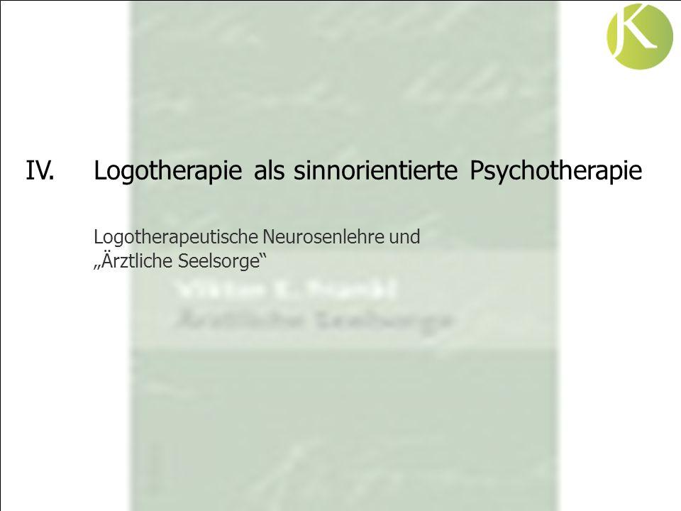 IV.Logotherapie als sinnorientierte Psychotherapie Logotherapeutische Neurosenlehre und Ärztliche Seelsorge