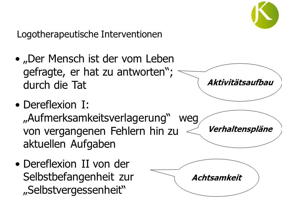 Logotherapeutische Interventionen Der Mensch ist der vom Leben gefragte, er hat zu antworten; durch die Tat Dereflexion I: Aufmerksamkeitsverlagerung