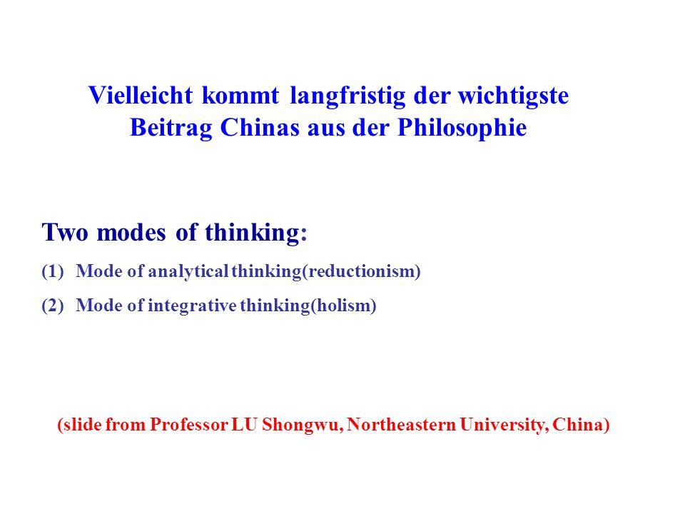 Vielleicht kommt langfristig der wichtigste Beitrag Chinas aus der Philosophie Two modes of thinking: (1)Mode of analytical thinking(reductionism) (2)Mode of integrative thinking(holism) (slide from Professor LU Shongwu, Northeastern University, China)