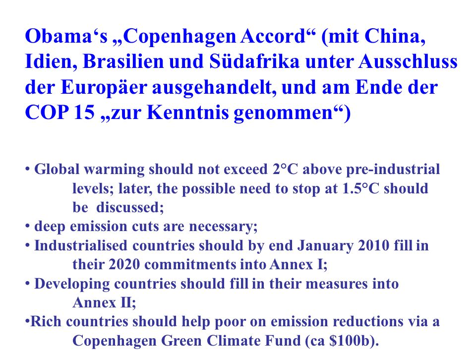 Obamas Copenhagen Accord (mit China, Idien, Brasilien und Südafrika unter Ausschluss der Europäer ausgehandelt, und am Ende der COP 15 zur Kenntnis genommen) Global warming should not exceed 2°C above pre-industrial levels; later, the possible need to stop at 1.5°C should be discussed; deep emission cuts are necessary; Industrialised countries should by end January 2010 fill in their 2020 commitments into Annex I; Developing countries should fill in their measures into Annex II; Rich countries should help poor on emission reductions via a Copenhagen Green Climate Fund (ca $100b).