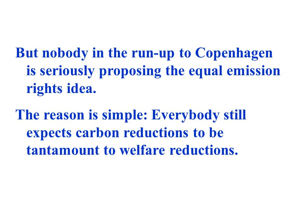 But nobody in the run-up to Copenhagen is seriously proposing the equal emission rights idea. The reason is simple: Everybody still expects carbon red