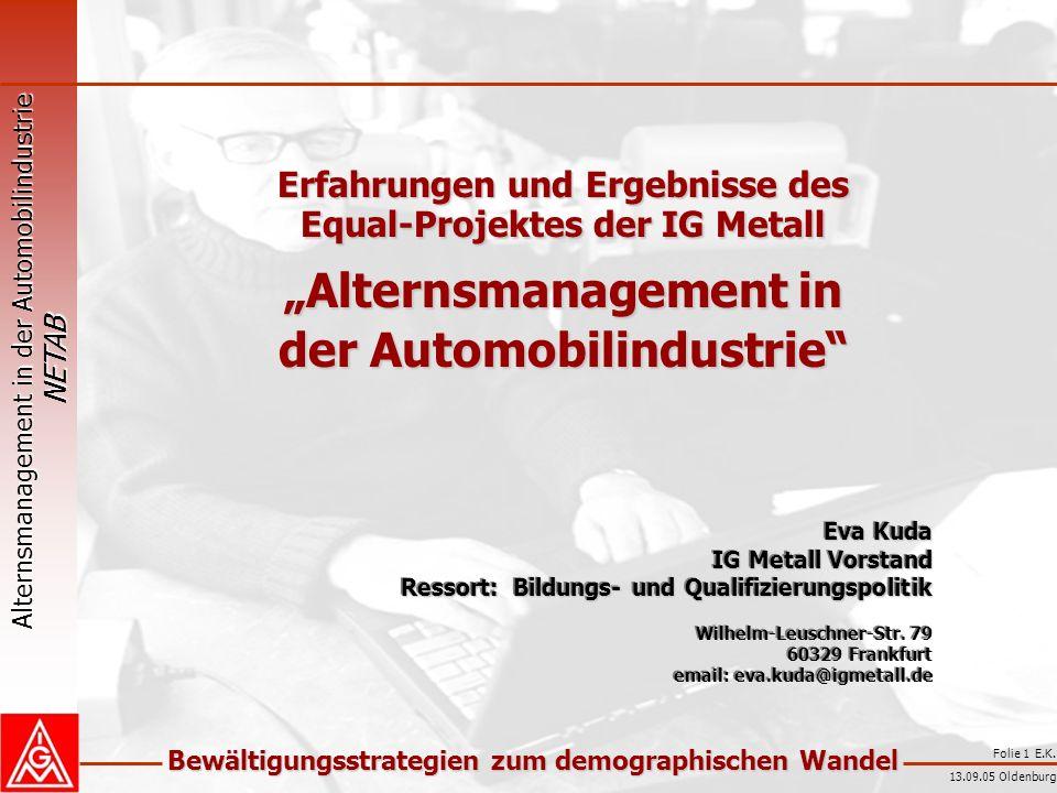Alternsmanagement in der Automobilindustrie NETAB Bewältigungsstrategien zum demographischen Wandel 13.09.05 Oldenburg Folie 1 E.K. Erfahrungen und Er