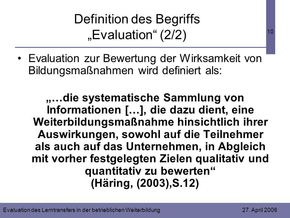 Evaluation des Lerntransfers in der betrieblichen Weiterbildung 27. April 2006 10 Definition des Begriffs Evaluation (2/2) Evaluation zur Bewertung de