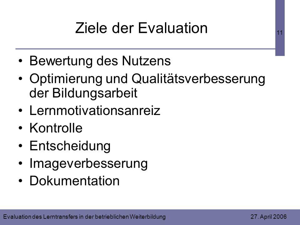 Evaluation des Lerntransfers in der betrieblichen Weiterbildung 27. April 2006 11 Ziele der Evaluation Bewertung des Nutzens Optimierung und Qualitäts