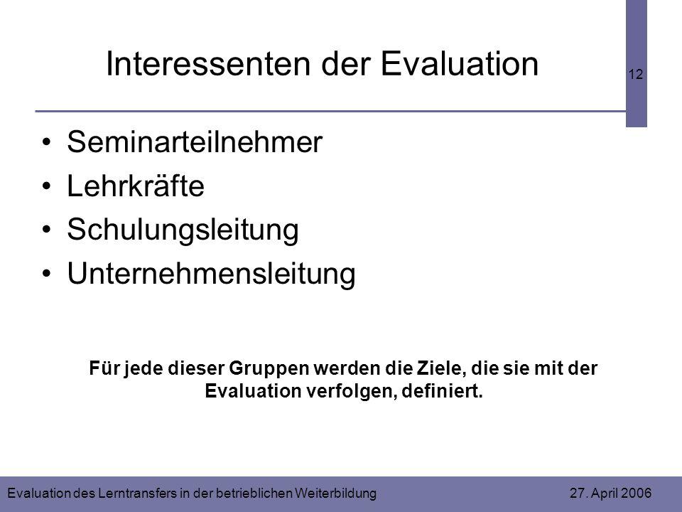 Evaluation des Lerntransfers in der betrieblichen Weiterbildung 27. April 2006 12 Interessenten der Evaluation Seminarteilnehmer Lehrkräfte Schulungsl
