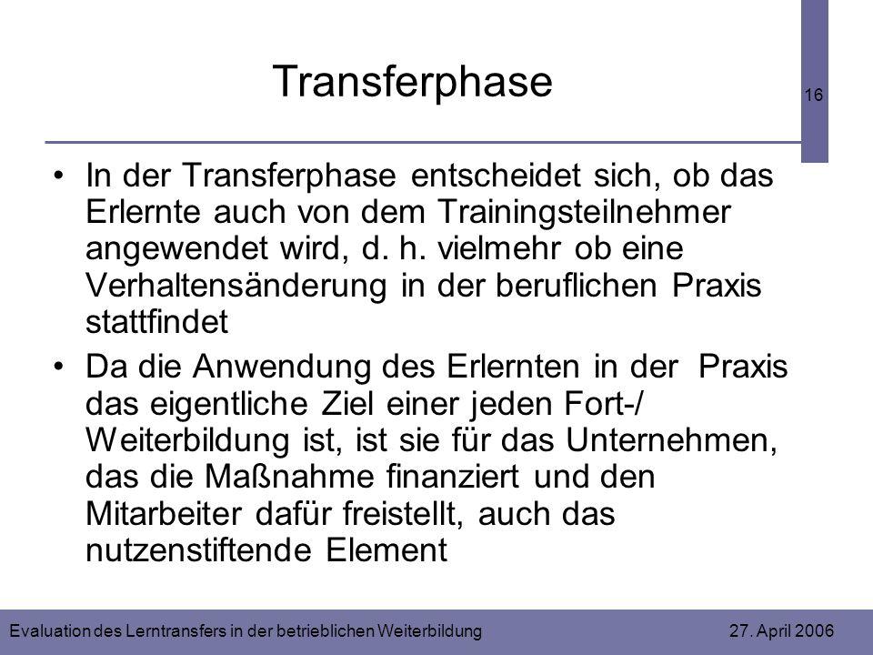 Evaluation des Lerntransfers in der betrieblichen Weiterbildung 27. April 2006 16 Transferphase In der Transferphase entscheidet sich, ob das Erlernte