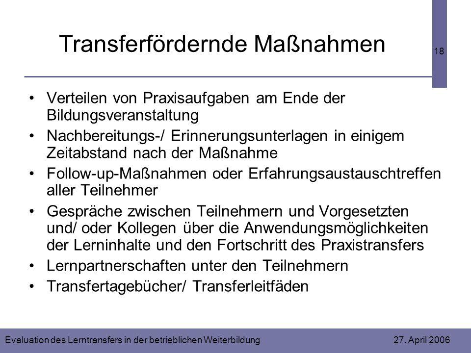 Evaluation des Lerntransfers in der betrieblichen Weiterbildung 27. April 2006 18 Transferfördernde Maßnahmen Verteilen von Praxisaufgaben am Ende der