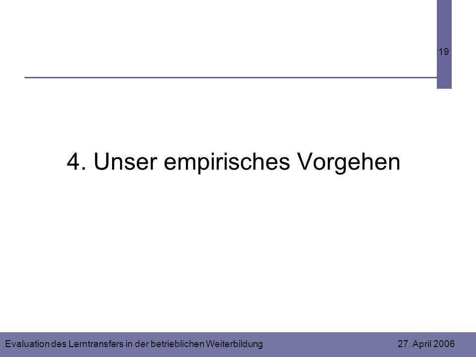 Evaluation des Lerntransfers in der betrieblichen Weiterbildung 27. April 2006 19 4. Unser empirisches Vorgehen