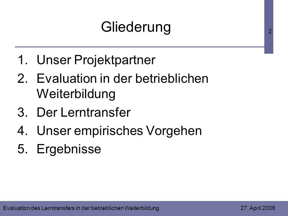 Evaluation des Lerntransfers in der betrieblichen Weiterbildung 27. April 2006 2 Gliederung 1.Unser Projektpartner 2.Evaluation in der betrieblichen W