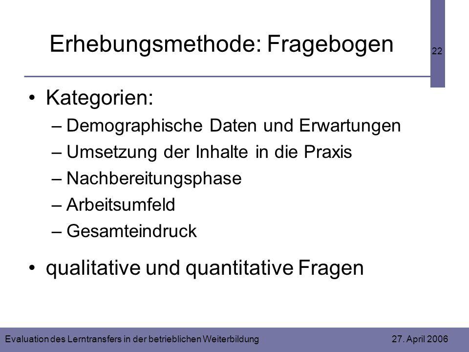 Evaluation des Lerntransfers in der betrieblichen Weiterbildung 27. April 2006 22 Erhebungsmethode: Fragebogen Kategorien: –Demographische Daten und E