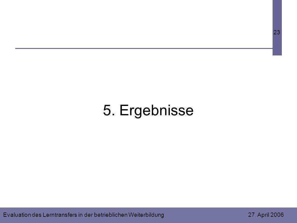 Evaluation des Lerntransfers in der betrieblichen Weiterbildung 27. April 2006 23 5. Ergebnisse
