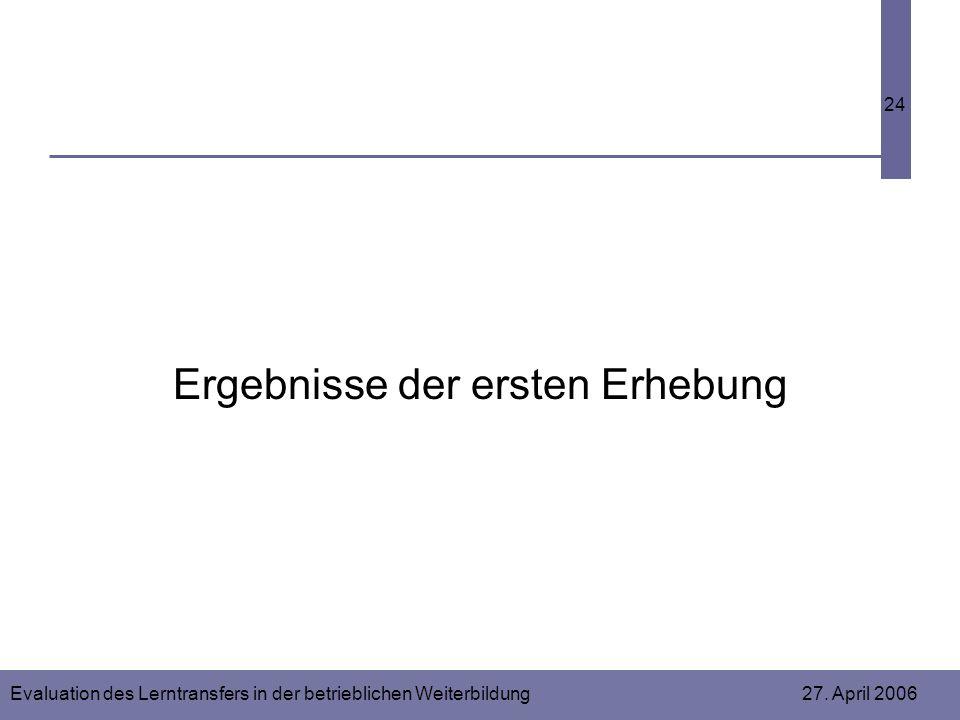 Evaluation des Lerntransfers in der betrieblichen Weiterbildung 27. April 2006 24 Ergebnisse der ersten Erhebung
