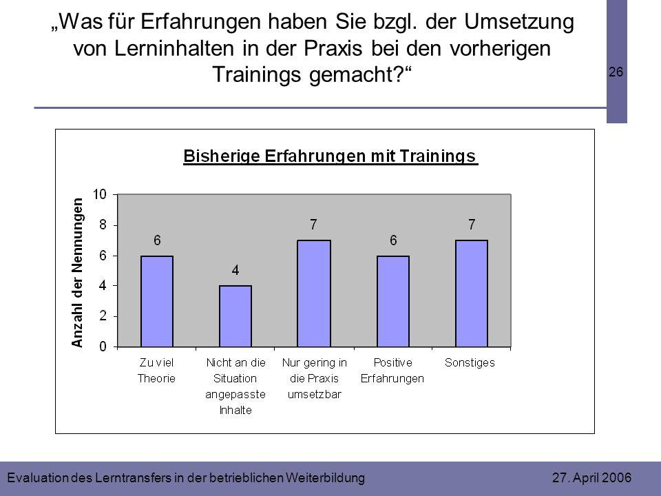 Evaluation des Lerntransfers in der betrieblichen Weiterbildung 27. April 2006 26 Was für Erfahrungen haben Sie bzgl. der Umsetzung von Lerninhalten i