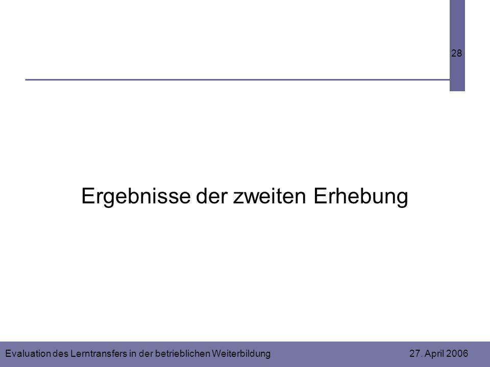 Evaluation des Lerntransfers in der betrieblichen Weiterbildung 27. April 2006 28 Ergebnisse der zweiten Erhebung