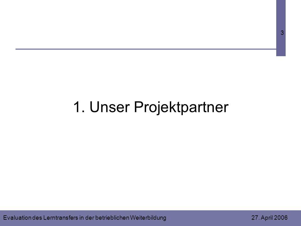 Evaluation des Lerntransfers in der betrieblichen Weiterbildung 27. April 2006 3 1. Unser Projektpartner