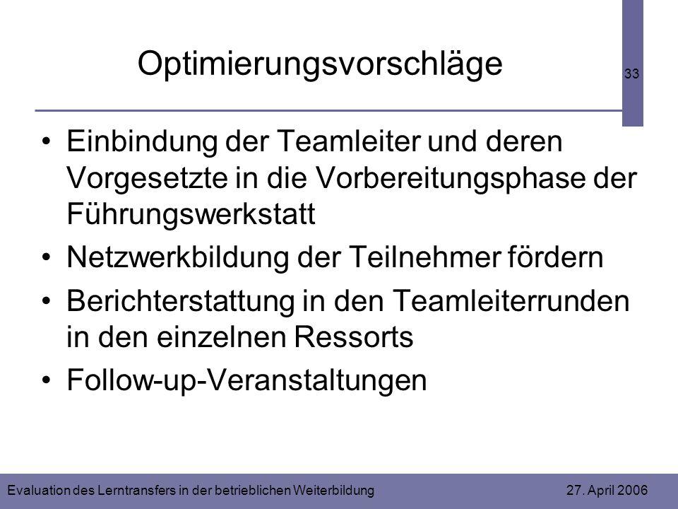 Evaluation des Lerntransfers in der betrieblichen Weiterbildung 27. April 2006 33 Optimierungsvorschläge Einbindung der Teamleiter und deren Vorgesetz