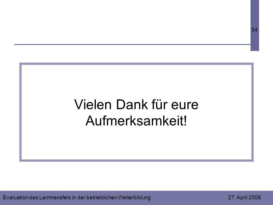 Evaluation des Lerntransfers in der betrieblichen Weiterbildung 27. April 2006 34 Vielen Dank für eure Aufmerksamkeit!