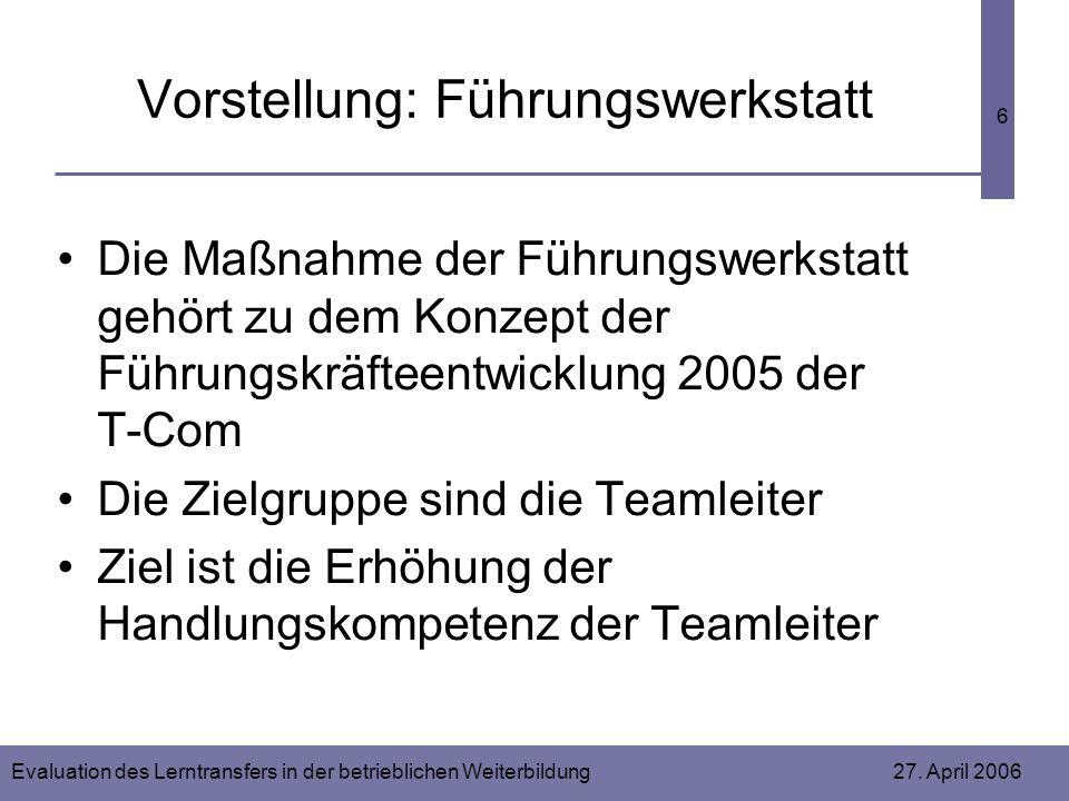 Evaluation des Lerntransfers in der betrieblichen Weiterbildung 27. April 2006 6 Vorstellung: Führungswerkstatt Die Maßnahme der Führungswerkstatt geh