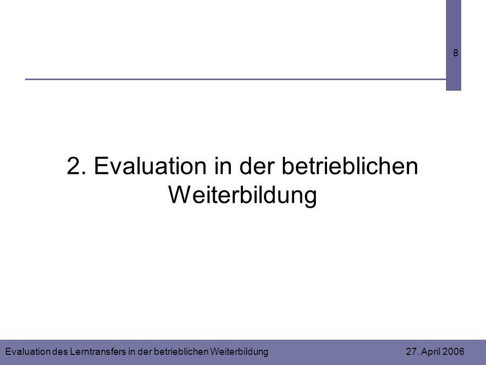 Evaluation des Lerntransfers in der betrieblichen Weiterbildung 27. April 2006 8 2. Evaluation in der betrieblichen Weiterbildung