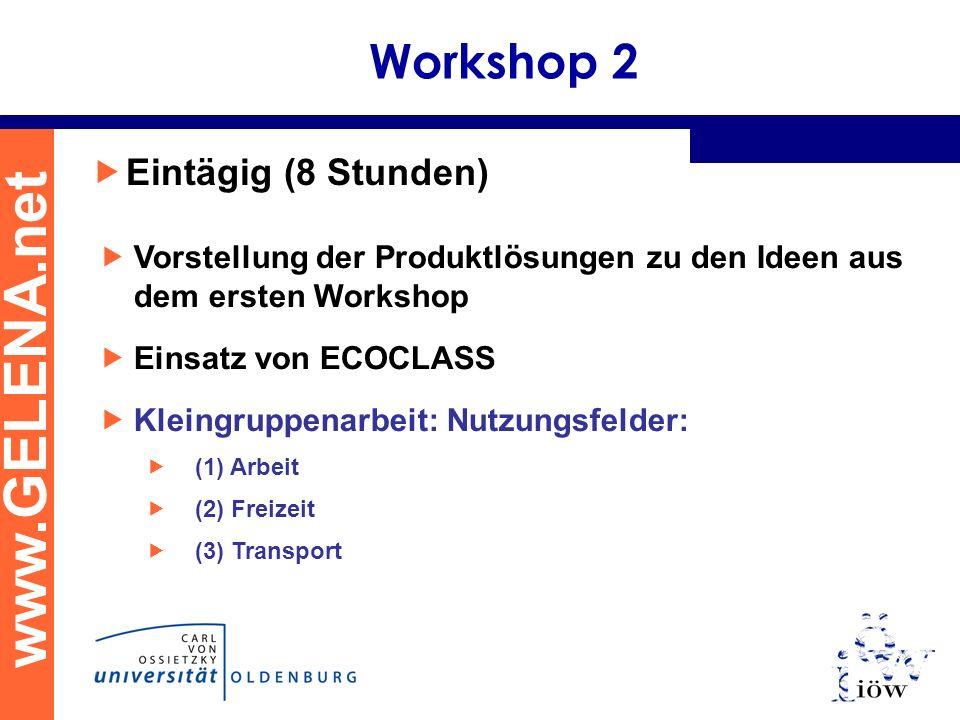 www.GELENA.net Workshop 2 Eintägig (8 Stunden) Vorstellung der Produktlösungen zu den Ideen aus dem ersten Workshop Einsatz von ECOCLASS Kleingruppenarbeit: Nutzungsfelder: (1) Arbeit (2) Freizeit (3) Transport