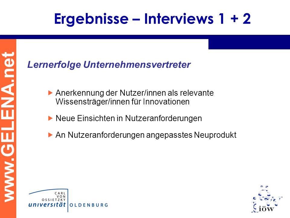 www.GELENA.net Ergebnisse – Interviews 1 + 2 Lernerfolge Unternehmensvertreter Anerkennung der Nutzer/innen als relevante Wissensträger/innen für Inno