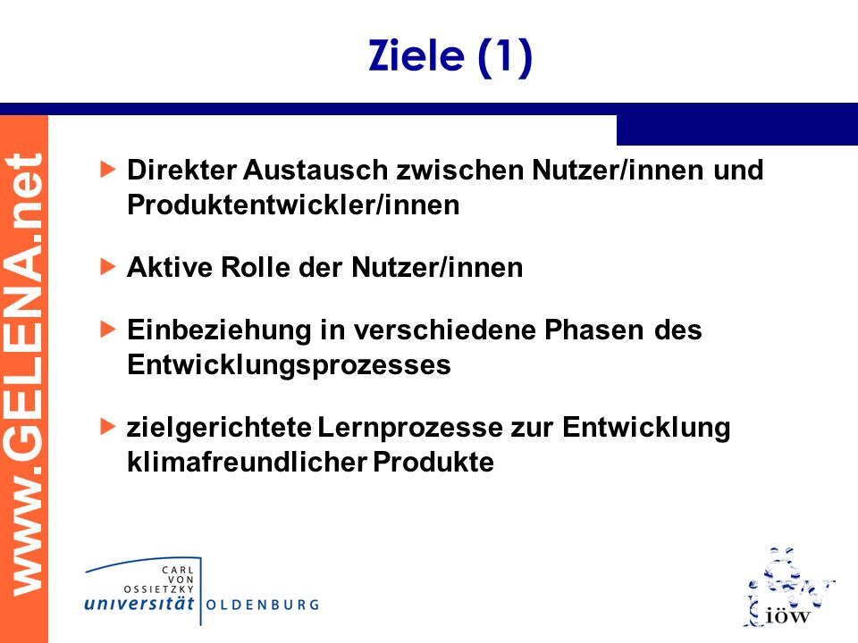 www.GELENA.net Ziele (1) Direkter Austausch zwischen Nutzer/innen und Produktentwickler/innen Aktive Rolle der Nutzer/innen Einbeziehung in verschiede