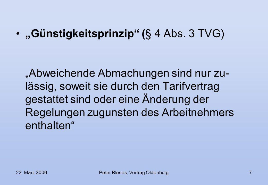22. März 2006Peter Bleses, Vortrag Oldenburg7 Günstigkeitsprinzip (§ 4 Abs. 3 TVG) Abweichende Abmachungen sind nur zu- lässig, soweit sie durch den T