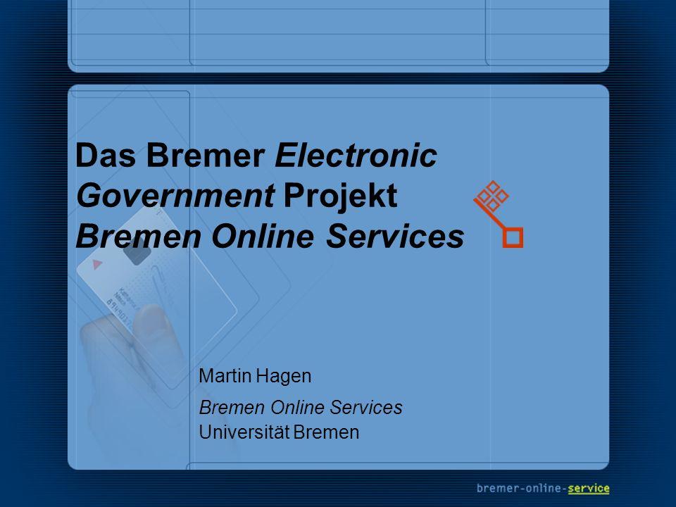Das Bremer Electronic Government Projekt Bremen Online Services Martin Hagen Bremen Online Services Universität Bremen