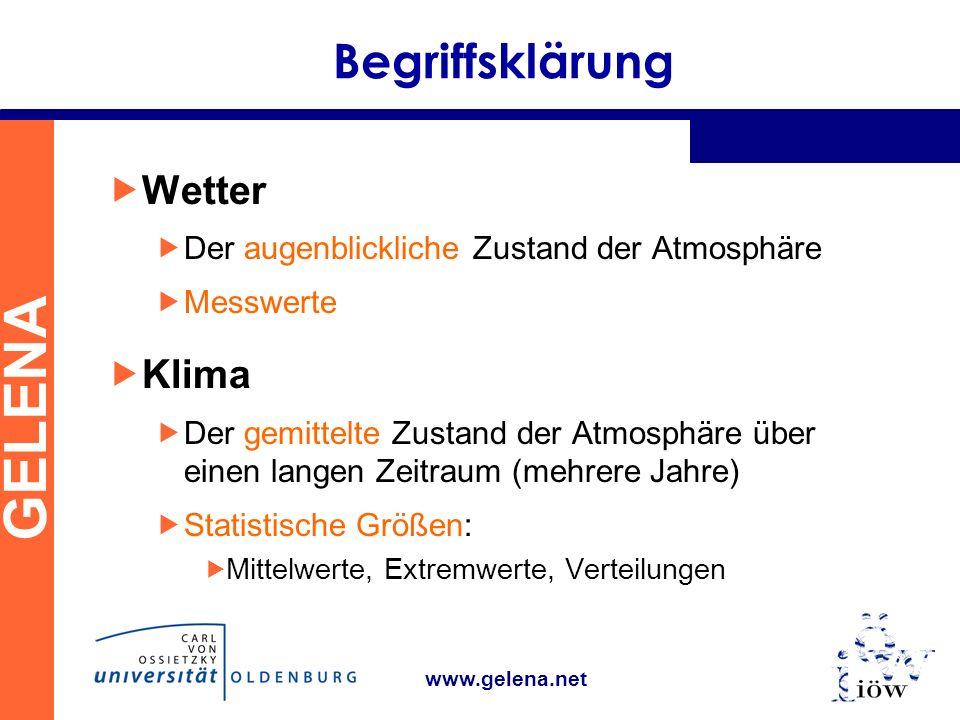GELENA www.gelena.net Begriffsklärung Wetter Der augenblickliche Zustand der Atmosphäre Messwerte Klima Der gemittelte Zustand der Atmosphäre über einen langen Zeitraum (mehrere Jahre) Statistische Größen: Mittelwerte, Extremwerte, Verteilungen