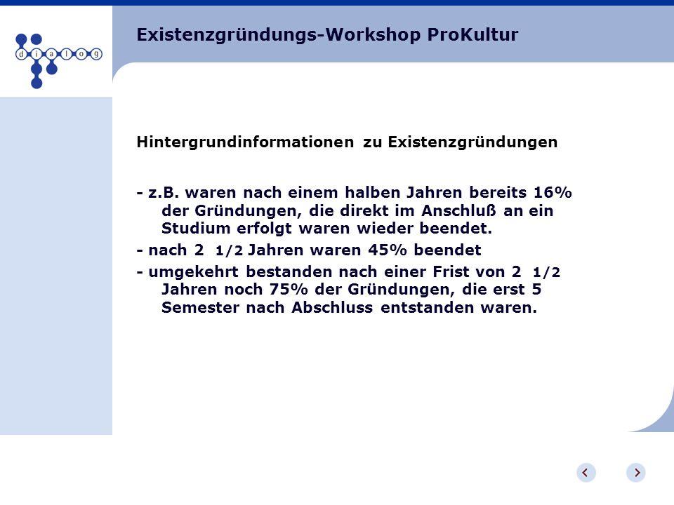 Existenzgründungs-Workshop ProKultur Hintergrundinformationen zu Existenzgründungen - z.B. waren nach einem halben Jahren bereits 16% der Gründungen,