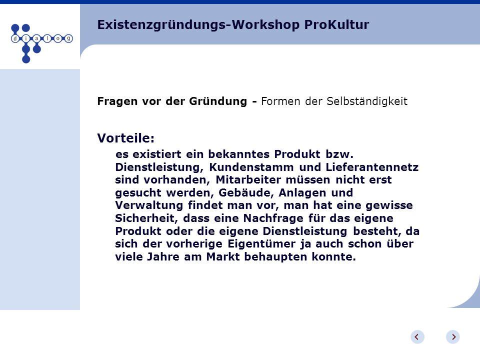 Existenzgründungs-Workshop ProKultur Fragen vor der Gründung - Formen der Selbständigkeit Vorteile: es existiert ein bekanntes Produkt bzw. Dienstleis