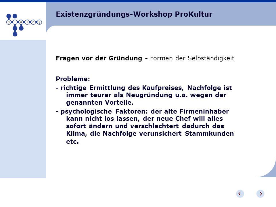 Existenzgründungs-Workshop ProKultur Fragen vor der Gründung - Formen der Selbständigkeit Probleme: - richtige Ermittlung des Kaufpreises, Nachfolge i