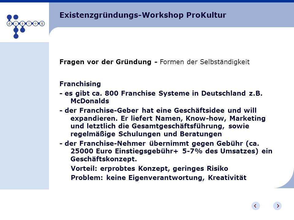 Existenzgründungs-Workshop ProKultur Fragen vor der Gründung - Formen der Selbständigkeit Franchising - es gibt ca. 800 Franchise Systeme in Deutschla