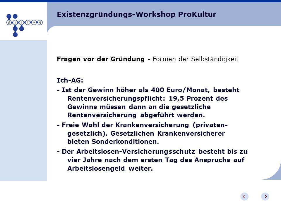 Existenzgründungs-Workshop ProKultur Fragen vor der Gründung - Formen der Selbständigkeit Ich-AG: - Ist der Gewinn höher als 400 Euro/Monat, besteht R