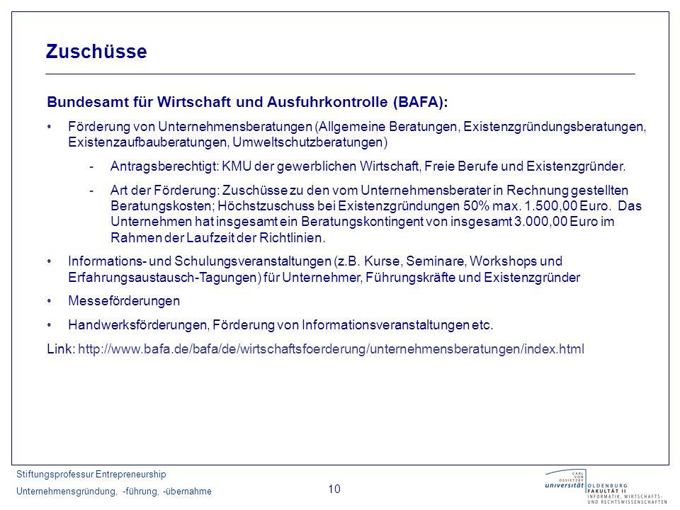 Stiftungsprofessur Entrepreneurship Unternehmensgründung, -führung, -übernahme 10 Zuschüsse Bundesamt für Wirtschaft und Ausfuhrkontrolle (BAFA): Förd
