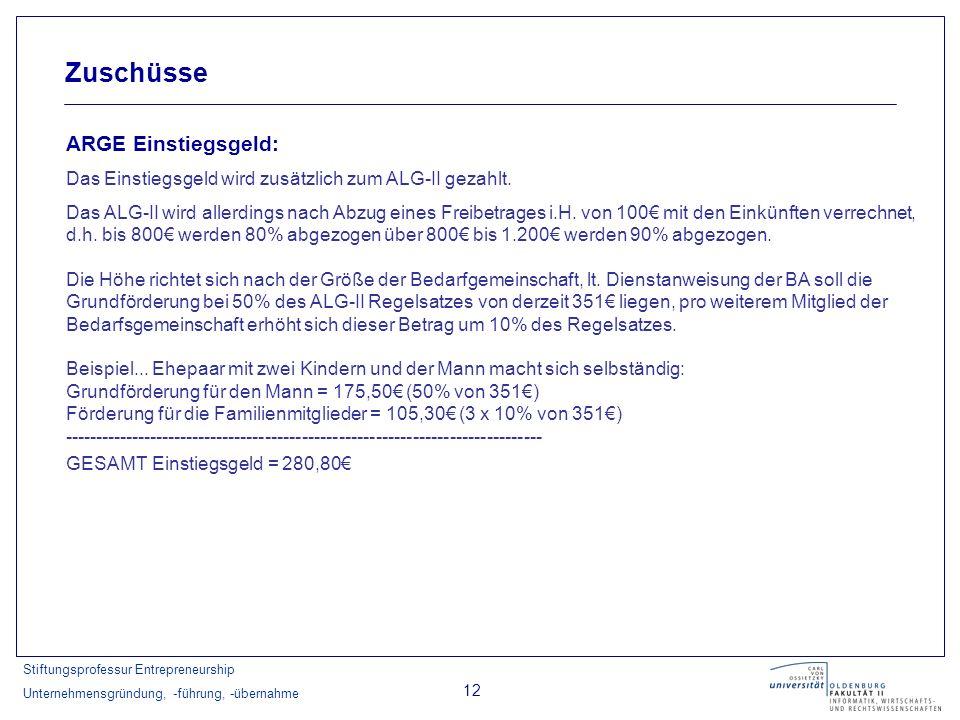 Stiftungsprofessur Entrepreneurship Unternehmensgründung, -führung, -übernahme 12 Zuschüsse ARGE Einstiegsgeld: Das Einstiegsgeld wird zusätzlich zum