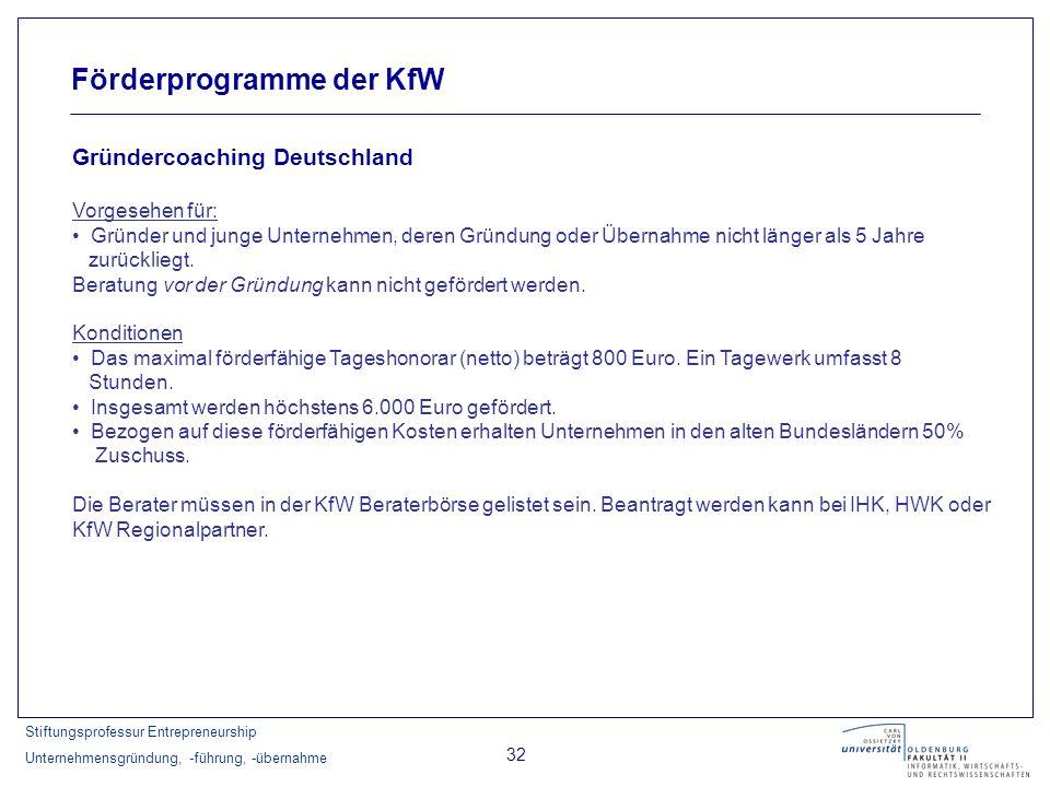 Stiftungsprofessur Entrepreneurship Unternehmensgründung, -führung, -übernahme 32 Förderprogramme der KfW Gründercoaching Deutschland Vorgesehen für: