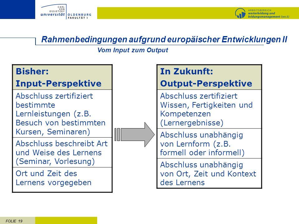 FOLIE 19 Rahmenbedingungen aufgrund europäischer Entwicklungen II Bisher: Input-Perspektive Abschluss zertifiziert bestimmte Lernleistungen (z.B. Besu