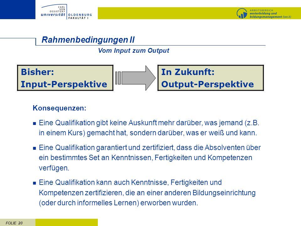 FOLIE 20 Rahmenbedingungen II Bisher: Input-Perspektive In Zukunft: Output-Perspektive Konsequenzen: Eine Qualifikation gibt keine Auskunft mehr darüb