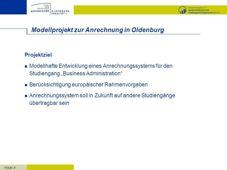 FOLIE 8 Modellprojekt zur Anrechnung in Oldenburg Projektziel Modellhafte Entwicklung eines Anrechnungssystems für den Studiengang Business Administra