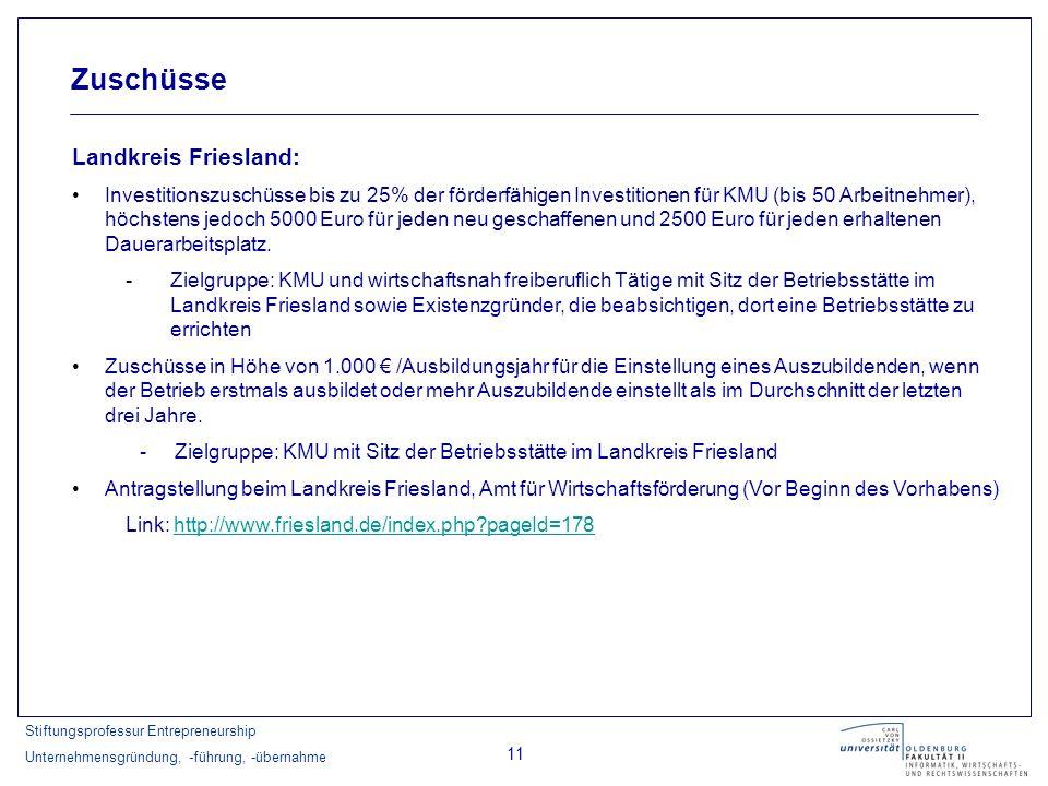 Stiftungsprofessur Entrepreneurship Unternehmensgründung, -führung, -übernahme 11 Zuschüsse Landkreis Friesland: Investitionszuschüsse bis zu 25% der