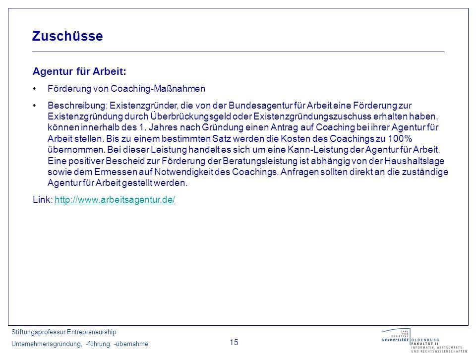 Stiftungsprofessur Entrepreneurship Unternehmensgründung, -führung, -übernahme 15 Zuschüsse Agentur für Arbeit: Förderung von Coaching-Maßnahmen Besch