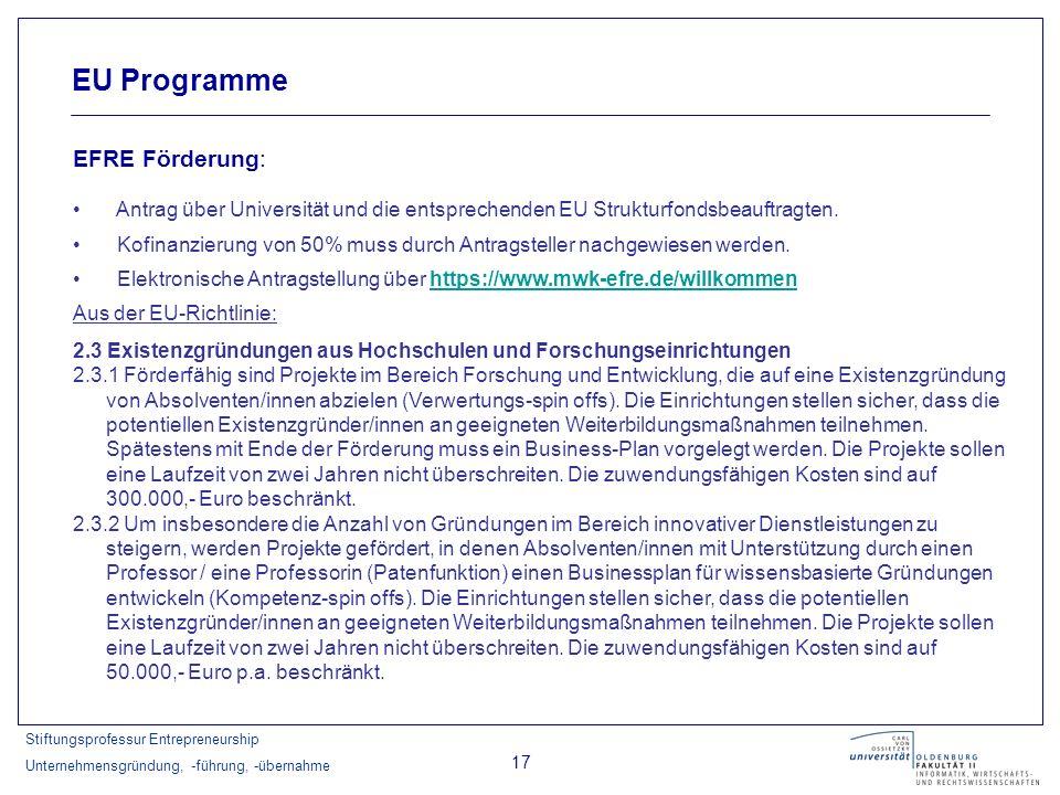 Stiftungsprofessur Entrepreneurship Unternehmensgründung, -führung, -übernahme 17 EU Programme EFRE Förderung: Antrag über Universität und die entspre