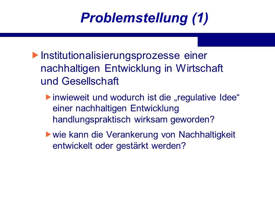 Problemstellung (1) Institutionalisierungsprozesse einer nachhaltigen Entwicklung in Wirtschaft und Gesellschaft inwieweit und wodurch ist die regulat